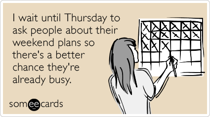 someecards.com - I wait until Thursday to ask people about their weekend plans so there's a better chance they're already busy.