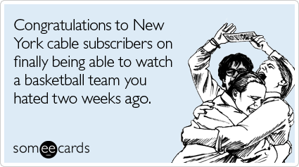 someecards.com - Congratulations to New York cable subscribers on finally being able to watch a basketball team you hated two weeks ago