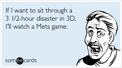 If I want to sit through a 3 1/2-hour disaster in 3D, I'll watch a Mets game