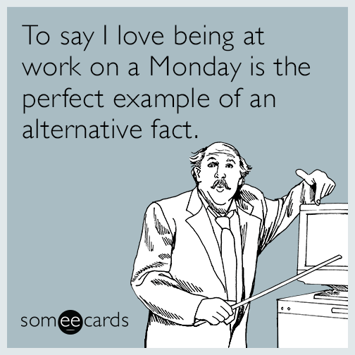 To say I love being at work on a Monday is the perfect example of an alternative fact.