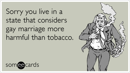 Funny Sympathy Ecard: Sorry you live in a state that considers gay marriage more harmful than tobacco.