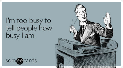 someecards.com - I'm too busy to tell people how busy I am