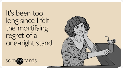 someecards.com - It's been too long since I felt the mortifying regret of a one-night stand