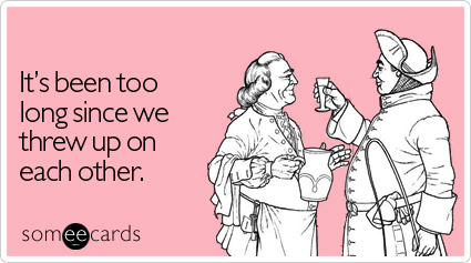someecards.com - It's been too long since we threw up on each other