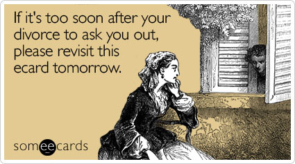 someecards.com - If it's too soon after your divorce to ask you out, please revisit this ecard tomorrow