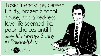 someecards.com - Toxic friendships, career futility, brazen alcohol abuse, and a reckless love life seemed like poor choices until I saw It's Always Sunny in Philadelphia
