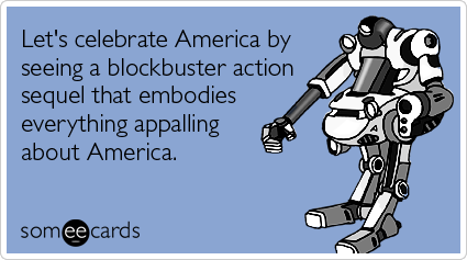 someecards.com - Let's celebrate America by seeing a blockbuster action sequel that embodies everything appalling about America