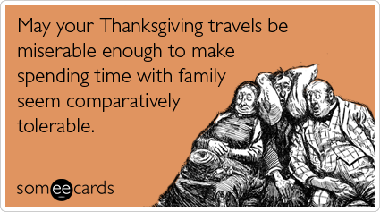 someecards.com - May your Thanksgiving travels be miserable enough to make spending time with family seem comparatively tolerable