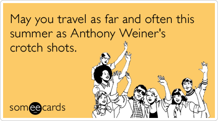 someecards.com - May you travel as far and often this summer as Anthony Weiner's crotch shots.