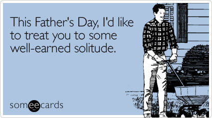 This Father's Day, I'd like to treat you to some well-earned solitude