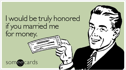 I would be truly honored if you married me for money