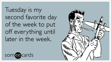 Funny Workplace Ecard: Tuesday is my second favorite day of the week to put off everything until later in the week.