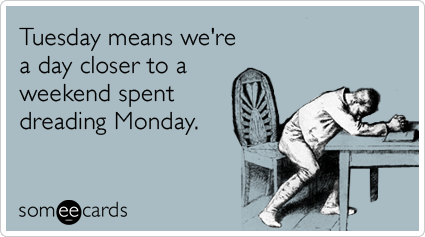 Tuesday means we're a day closer to a weekend spent dreading Monday
