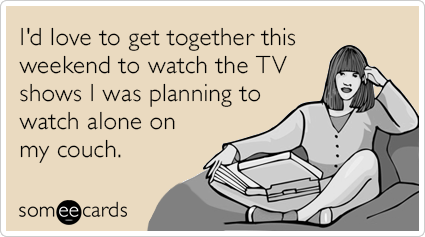 someecards.com - I'd love to get together this weekend to watch the TV shows I was planning to watch alone on my couch.