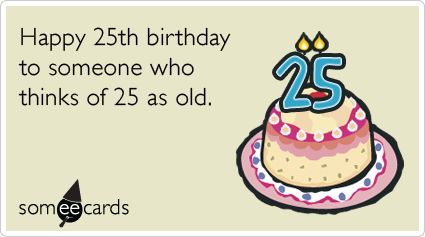 Funny Birthday Ecard: 25th Birthday: Happy 25th birthday to someone who thinks of 25 as old.