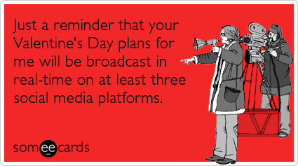 someecards.com - Just a reminder that your Valentine's Day plans for me will be broadcast in real-time on at least three social media platforms