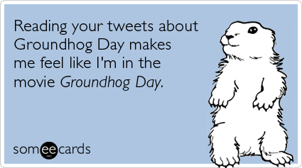 Funny Groundhog Day Ecard: Reading your tweets about Groundhog Day makes me feel like I'm in the movie Groundhog Day.
