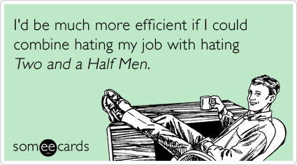 I'd be much more efficient if I could combine hating my job with hating Two and a Half Men.