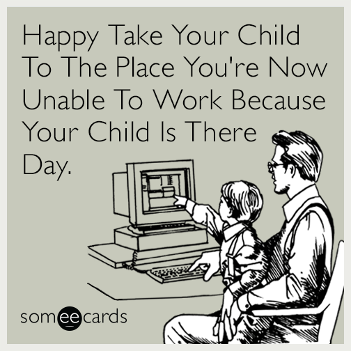 Happy Take Your Child To The Place You're Now Unable To Work Because Your Child Is There Day.