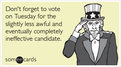 Don't forget to vote on Tuesday for the slightly less awful and eventually completely ineffective candidate.