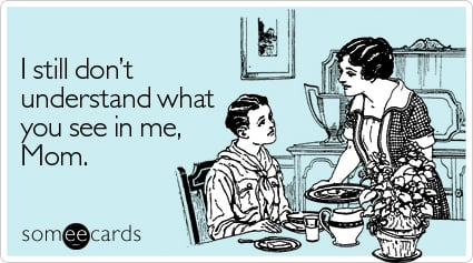 someecards.com - I still don't understand what you see in me, Mom