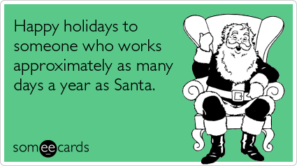 someecards.com - Happy holidays to someone who works approximately as many days a year as Santa