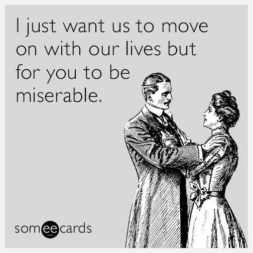 I just want us to move on with our lives but for you to be miserable.