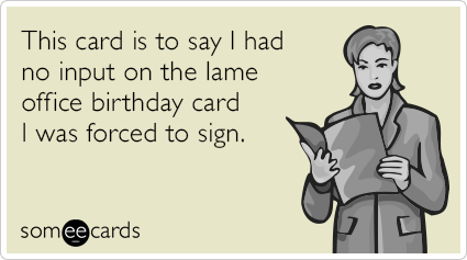 This card is to say I had no input on the lame office birthday card I was forced to sign.