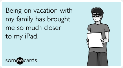 someecards.com - Being on vacation with my family has brought me so much closer to my iPad.