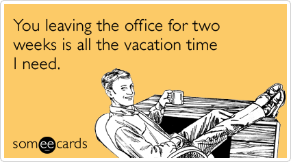 someecards.com - You leaving the office for two weeks is all the vacation time I need.