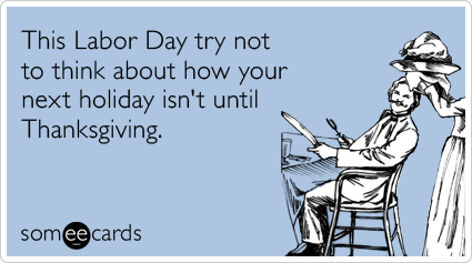 Funny Labor Day Ecard: This Labor Day try not to think about how your next holiday isn't until Thanksgiving.