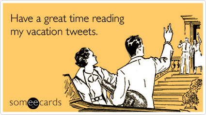 someecards.com - Have a great time reading my vacation tweets