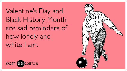 someecards.com - Valentine's Day and Black History Month are sad reminders of how lonely and white I am