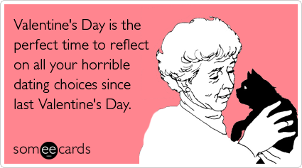 someecards.com - Valentine's Day is the perfect time to reflect on all your horrible dating choices since last Valentine's Day