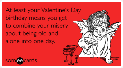 At least your Valentine's Day birthday means you get to combine your misery about being old and alone into one day.