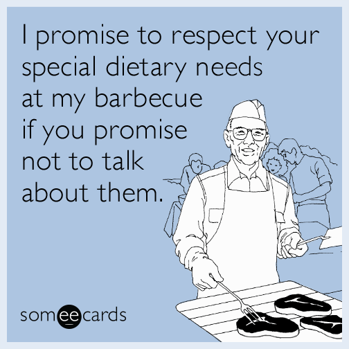 I promise to respect your special dietary needs at my barbecue if you promise not to talk about them.