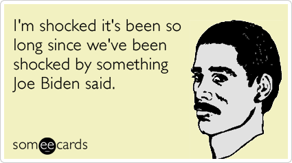 someecards.com - I'm shocked it's been so long since we've been shocked by something Joe Biden said.