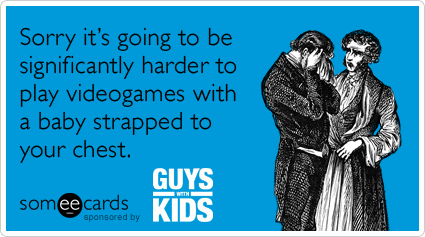 someecards.com - Sorry it's going to be significantly harder to play videogames with a baby strapped to your chest.