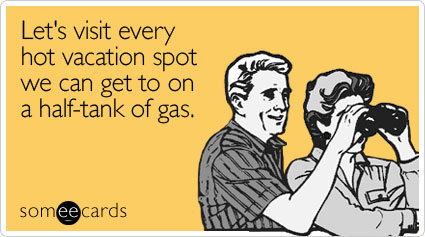 someecards.com - Let's visit every hot vacation spot we can get to on a half-tank of gas