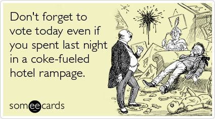 someecards.com - Don't forget to vote today even if you spent last night in a coke-fueled hotel rampage