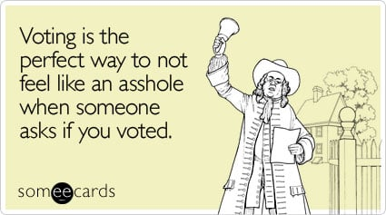 Voting is the perfect way to not feel like an asshole when someone asks if you voted