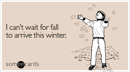 someecards.com - I can't wait for fall to arrive this winter
