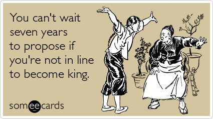 someecards.com - You can't wait seven years to propose if you're not in line to become king