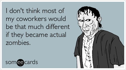 someecards.com - I don't think most of my coworkers would be that much different if they became actual zombies