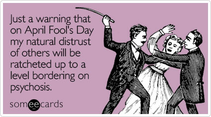 Funny April Fool's Day Ecard: Just a warning that on April Fool's Day my natural distrust of others will be ratcheted up to a level bordering on psychosis.