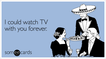 Funny Valentine's Day Ecard: I could watch TV with you forever