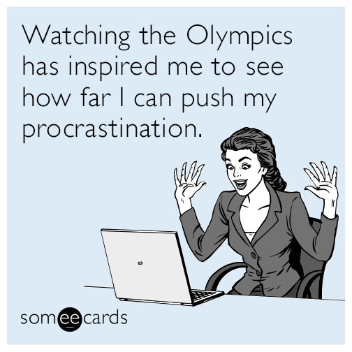 Watching the Olympics has inspired me to see how far I can push my procrastination.