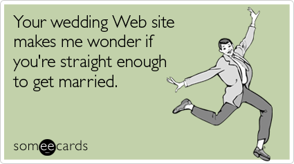 Your wedding Web site makes me wonder if you're straight enough to get married