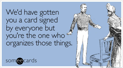 someecards.com - We'd have gotten you a card signed by everyone but you're the one who organizes those things