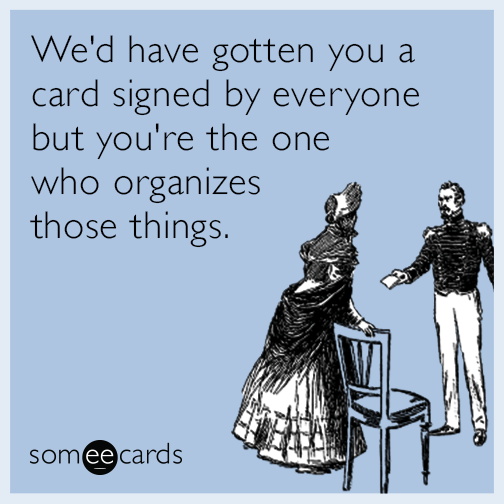We'd have gotten you a card signed by everyone but you're the one who organizes those things